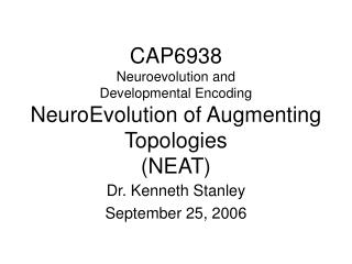 CAP6938 Neuroevolution and  Developmental Encoding NeuroEvolution of Augmenting Topologies (NEAT)