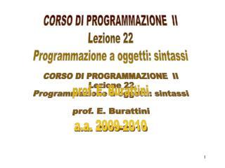 CORSO DI PROGRAMMAZIONE  II Lezione 22 Programmazione a oggetti: sintassi prof. E. Burattini