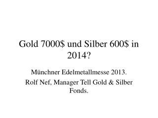 Gold 7000$ und Silber 600$ in 2014?