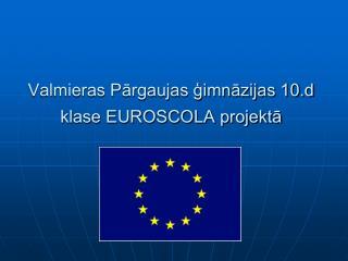 Valmieras Pārgaujas ģimnāzijas 10.d klase EUROSCOLA projektā