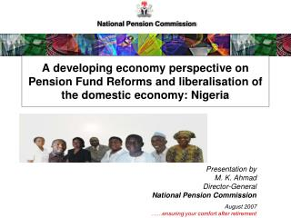 Presentation by  M. K. Ahmad Director-General  National Pension Commission  August 2007    ensuring your comfort after r