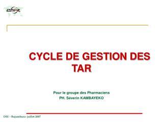 CYCLE DE GESTION DES TAR Pour le groupe des Pharmaciens PH. Séverin KAMBAYEKO