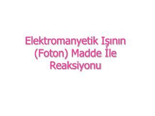 Elektromanyetik  Işını n (Foton)  Madde İle Reaksiyonu