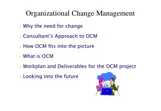 Why the need for change  Consultant s Approach to OCM  How OCM fits into the picture  What is OCM  Workplan and Delivera