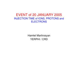 EVENT of 20 JANUARY 2005 INJECTION TIME of IONS, PROTONS and ELECTRONS