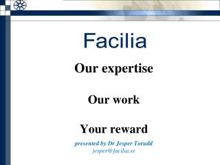 Our expertise Our work Your reward presented by Dr Jesper Torudd   jesper@facilia.se