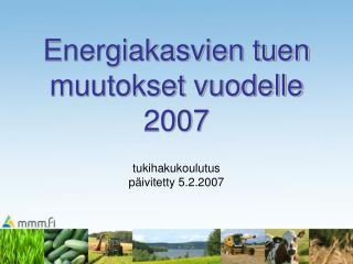 Energiakasvien tuen muutokset vuodelle 2007 tukihakukoulutus päivitetty 5.2.2007