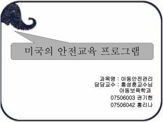 과목명  :  아동안전관리       담당교수  :  홍성훈교수님 아동보육학과 07506003  권기현 07506042  홍리나