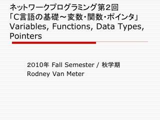 ネットワークプログラミング第2回 「 C 言語の基礎~変数・関数・ポインタ」 Variables, Functions, Data Types, Pointers