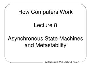 How Computers Work Lecture 8 Asynchronous State Machines and Metastability