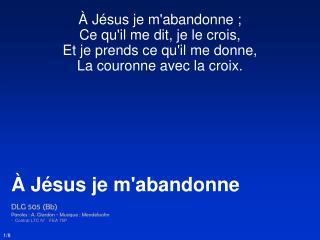 À Jésus je m'abandonne ;  Ce qu'il me dit, je le crois,  Et je prends ce qu'il me donne,