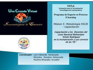 Coordinador :   Luis  Valverde. Venezuela Ninoska Ascaino .  Venezuela Paulina  Alvarado. Ecuador