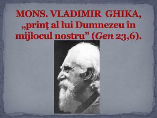 """MONs. Vladimir  ghiKa, """" prinţ al lui Dumnezeu în mijlocul nostru"""" ( Gen  23,6)."""