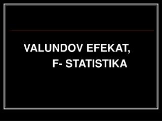 VALUNDOV EFEKAT, F- STATISTIKA