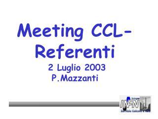 Meeting CCL-Referenti  2 Luglio 2003 P.Mazzanti