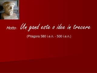 Motto  :     Un gand este o idee in trecere  (Pitagora 580 i.e.n. - 500 i.e.n.)