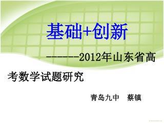 基础 + 创新 ------2012 年山东省高考数学试题研究 青岛九中  蔡镇