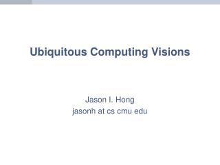 Ubiquitous Computing Visions