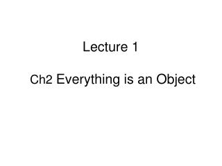 Lecture 1 Ch2  Everything is an Object