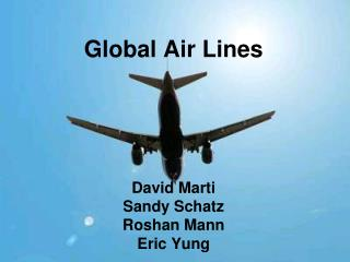 Global Air Lines David Marti Sandy Schatz Roshan Mann Eric Yung