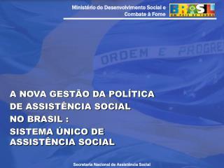 A NOVA GESTÃO DA POLÍTICA  DE ASSISTÊNCIA SOCIAL  NO BRASIL : SISTEMA ÚNICO DE ASSISTÊNCIA SOCIAL