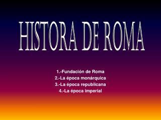1.-Fundación de Roma 2.-La época monárquica 3.-La época republicana 4.-La época imperial