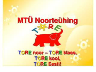 MT� Noorte�hing T O R E  noor �  T O R E  klass,  T O R E kool,  T O R E Eesti!