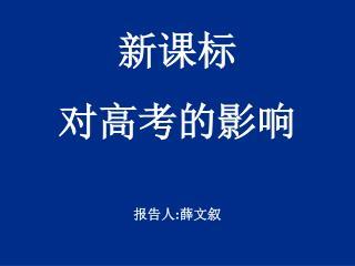 新课标 对高考的影响 报告人 : 薛文叙