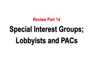 Review Part 14 Special Interest Groups; Lobbyists and PACs