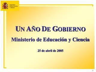 U N  A �O  D E  G OBIERNO Ministerio de Educaci�n y Ciencia 25 de abril de 2005