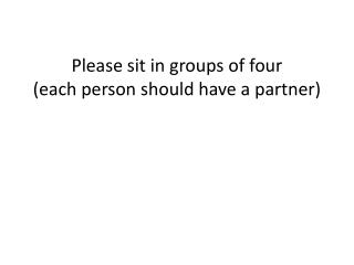 Please sit in groups of four  (each person should have a partner)