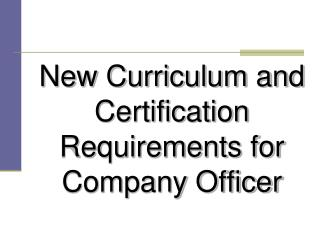 New Curriculum and Certification Requirements for Company Officer