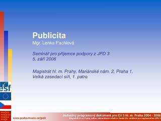 Publicita Mgr. Lenka Pachlová Seminář pro příjemce podpory z JPD 3 5. září 2006