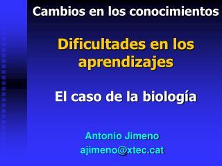 Cambios en los conocimientos Dificultades en los  aprendizajes El caso de la biología
