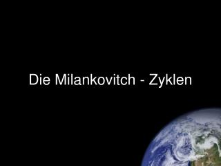 Die Milankovitch - Zyklen