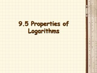 9.5 Properties of Logarithms