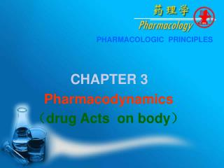 PHARMACOLOGIC  PRINCIPLES CHAPTER 3          Pharmacodynamics  ? drug Acts  on body ?