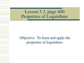 Lesson 3.3, page 400 Properties of Logarithms