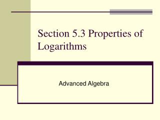 Section 5.3 Properties of Logarithms