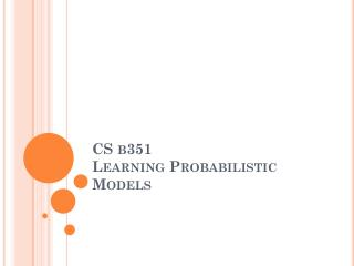 CS  b351 Learning Probabilistic Models