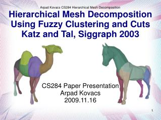Hierarchical Mesh Decomposition Using Fuzzy Clustering and Cuts Katz and Tal, Siggraph 2003