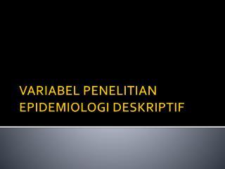 VARIABEL PENELITIAN EPIDEMIOLOGI DESKRIPTIF