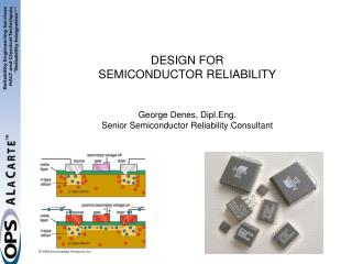 DESIGN FOR SEMICONDUCTOR RELIABILITY  George Denes, Dipl.Eng. Senior Semiconductor Reliability Consultant