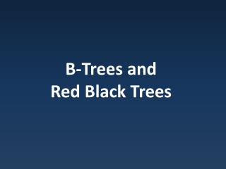 B-Trees and  Red Black Trees