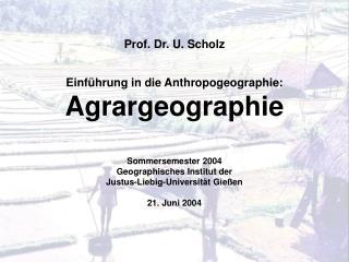 Prof. Dr. U. Scholz Einführung in die Anthropogeographie: Agrargeographie Sommersemester 2004