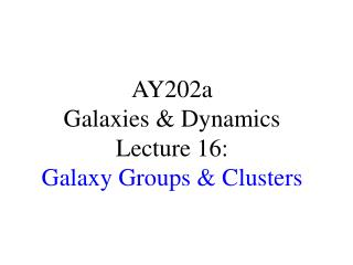 AY202a   Galaxies & Dynamics Lecture 16: Galaxy Groups & Clusters