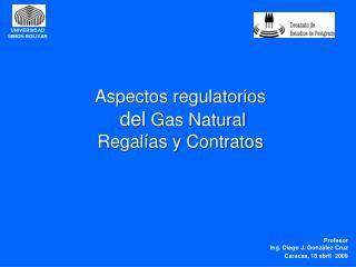 Aspectos regulatorios  del  Gas Natural Regalías y Contratos