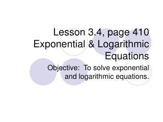 Lesson 3.4, page 410 Exponential & Logarithmic Equations