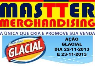 AÇÃO  GLACIAL DIA 22-11-2013 E 23-11-2013