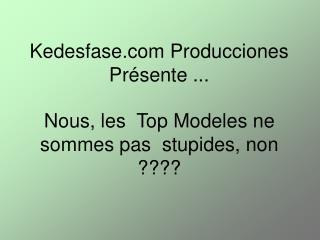 Nous, les  Top Modeles ne sommes pas  stupides, non ????